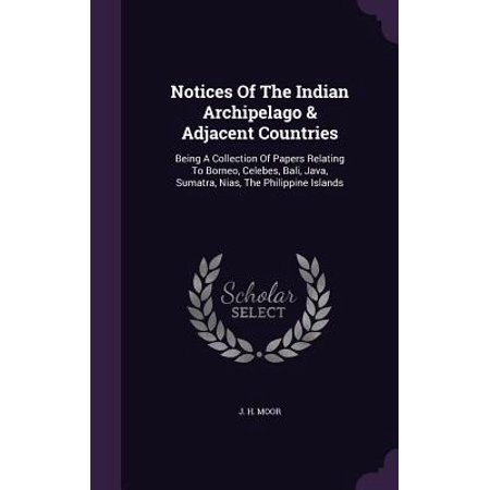 Notices of the Indian Archipelago & Adjacent Countries : Being a Collection of Papers Relating to Borneo, Celebes, Bali, Java, Sumatra, Nias, the Philippine