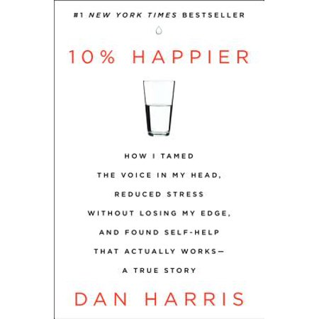 10% Happier : How I Tamed the Voice in My Head, Reduced Stress Without Losing My Edge, and Found Self-Help That Actually Works - A True