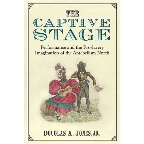 The Captive Stage : Performance and the Proslavery Imagination of the Antebellum North