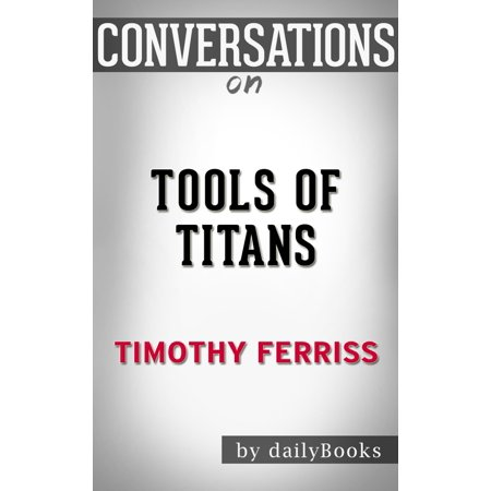 Conversations on Tools of Titans: The Tactics, Routines, and Habits of Billionaires, Icons, and World-Class Performers by Timothy Ferriss -