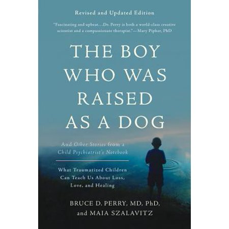 The Boy Who Was Raised as a Dog : And Other Stories from a Child Psychiatrist's Notebook--What Traumatized Children Can Teach Us About Loss, Love, and Healing (A Who From Whoville)
