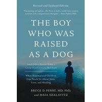 The Boy Who Was Raised as a Dog : And Other Stories from a Child Psychiatrist's Notebook--What Traumatized Children Can Teach Us About Loss, Love, and Healing
