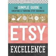 Etsy Excellence : The Simple Guide to Creating a Thriving Etsy Business