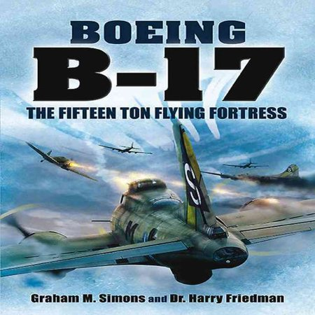 The Boeing B 17  The Fifteen Ton Flying Fortress