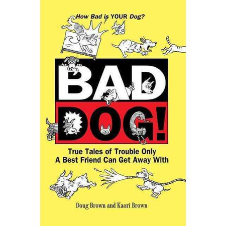 Bad Dog!: True Tales of Trouble Only a Best Friend Can Get Away with by
