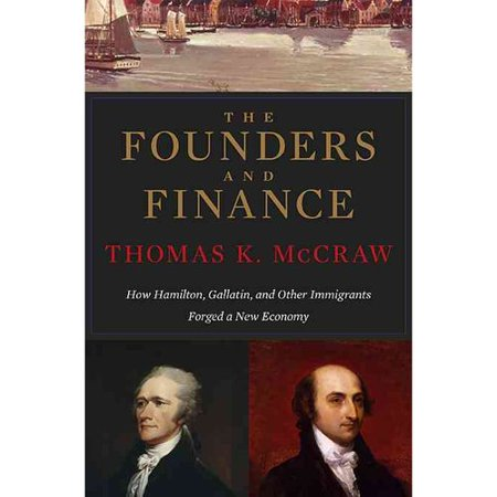 The Founders And Finance  How Hamilton  Gallatin  And Other Immigrants Forged A New Economy