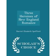 Three Heroines of New England Romance - Scholar's Choice Edition