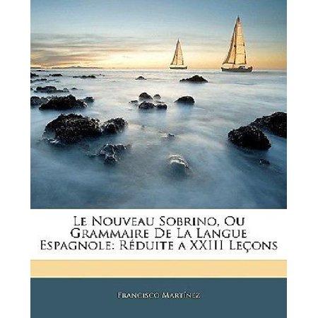 Le Nouveau Sobrino, Ou Grammaire de La Langue Espagnole: Rduite a XXIII Leons