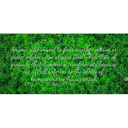 Marilyn French - Famous Quotes Laminated POSTER PRINT 24x20 - Anyone determined to find another person or group inferior can always find whole lists of grounds that demonstrate inferiority because we