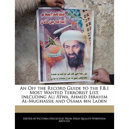 An Off the Record Guide to the F B I Most Wanted Terrorist List, Inlcuding  Ali Atwa, Ahmed Ibrahim Al-Mughassil and Osama Bin Laden