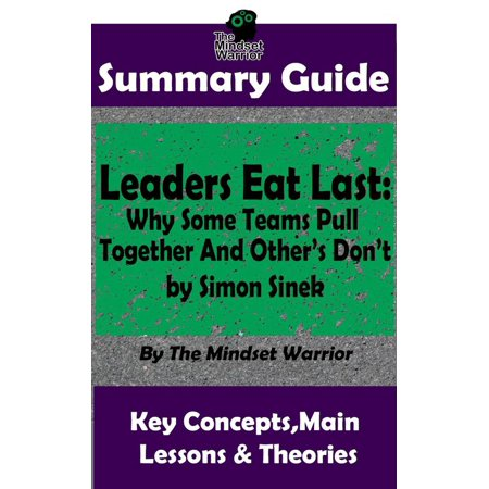 Summary Guide: Leaders Eat Last: Why Some Teams Pull Together and Others Don't: by Simon Sinek | The Mindset Warrior Summary Guide -