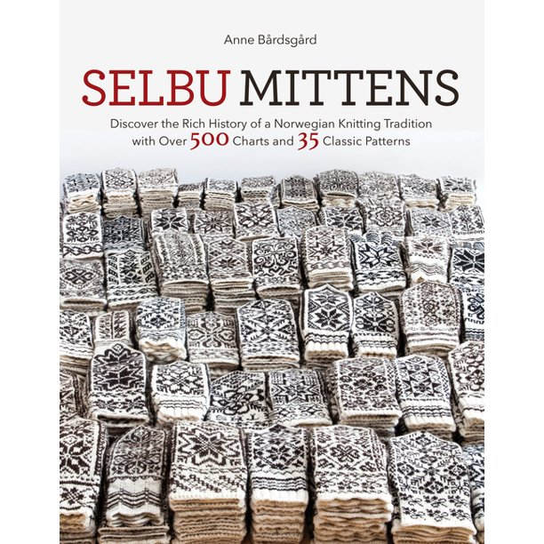 Selbu Mittens Discover The Rich History Of A Norwegian Knitting Tradition With Over 500 Charts And 35 Classic Patterns Hardcover Walmart Com Walmart Com