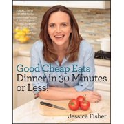 Good Cheap Eats Dinner in 30 Minutes or Less : Fresh, Fast, and Flavorful Home-Cooked Meals, with More Than 200 Recipes