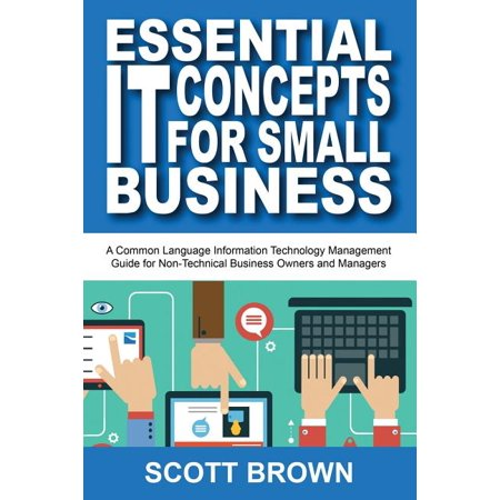 Essential It Concepts for Small Business : A Common Language Information Technology Management Guide for Non-Technical Business Owners and Managers -  Scott Brown