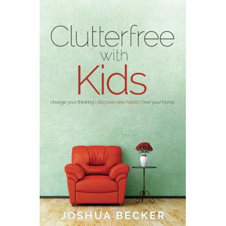 Clutterfree with Kids : Change Your Thinking. Discover New Habits. Free Your
