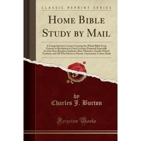 Home Bible Study by Mail : A Comprehensive Course Covering the Whole Bible from Genesis to Revelation in Forty Lessons; Prepared Especially for Our Non-Resident Students, Busy Ministers, Sunday School Teachers, and All Who Desire to Pursue a Systematic Cou