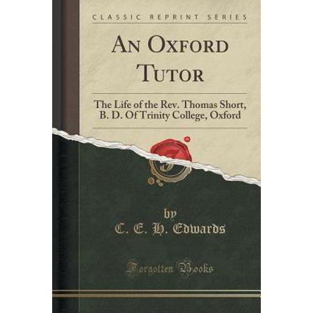 An Oxford Tutor  The Life Of The Rev  Thomas Short  B  D  Of Trinity College  Oxford  Classic Reprint