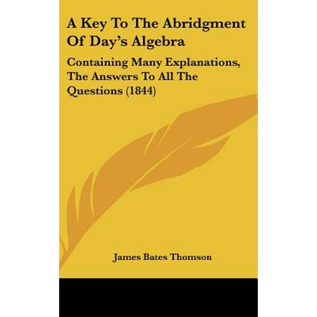 A Key to the Abridgment of Day's Algebra : Containing Many Explanations, the Answers to All the Questions