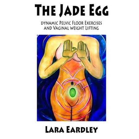 The Jade Egg : Dynamic Pelvic Floor Exercises and Vaginal Weight Lifting Techniques for
