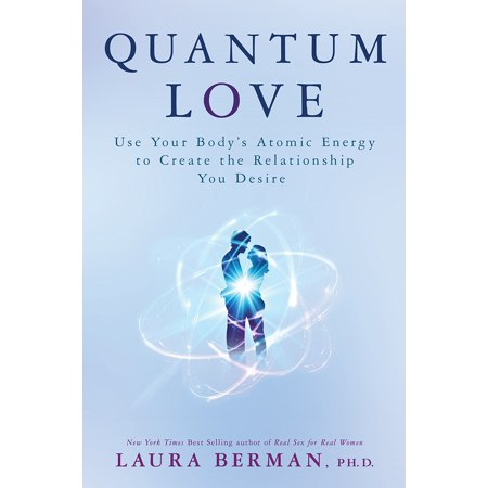 Quantum Love : Use Your Body's Atomic Energy to Create the Relationship You