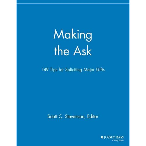 Making the Ask: 149 Tips for Soliciting Major Gifts