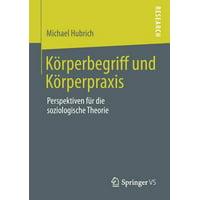 K�rperbegriff Und K�rperpraxis : Perspektiven F�r Die Soziologische Theorie