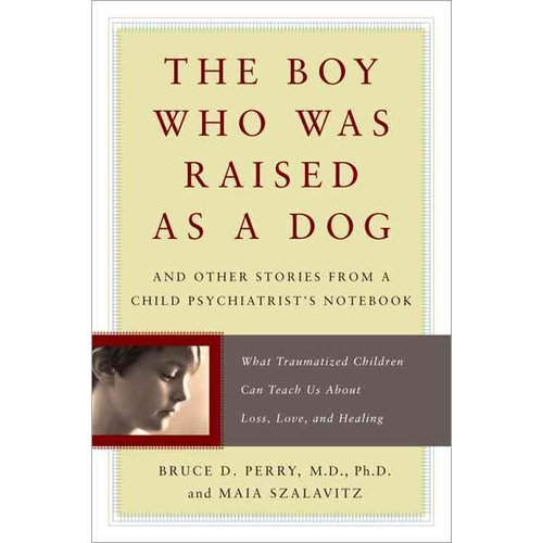 The Boy Who Was Raised As a Dog: And Other Stories from a Child Psychiatrist's Notebook : What Traumatized Children Can Teach Us About Loss, Love, and Healing