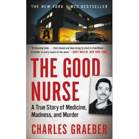 The Good Nurse : A True Story of Medicine, Madness, and Murder