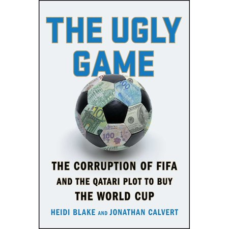The Ugly Game : The Corruption of FIFA and the Qatari Plot to Buy the World Cup (The Ugly Game)