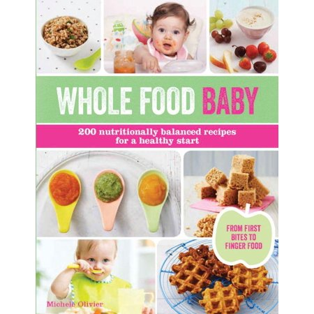 Whole Food Baby : 200 Nutritionally Balanced Recipes for a Healthy Start