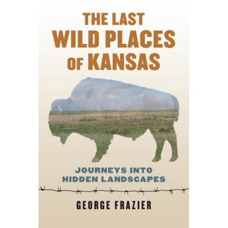 The Last Wild Places of Kansas : Journeys Into Hidden Landscapes (Last Landscape)