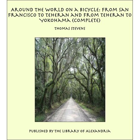 Around the World on a Bicycle: From San Francisco to Teheran and From Teheran To Yokohama (Complete) - eBook for $<!---->