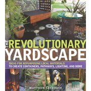 The Revolutionary Yardscape : Ideas for Repurposing Local Materials to Create Containers, Pathways, Lighting, and More
