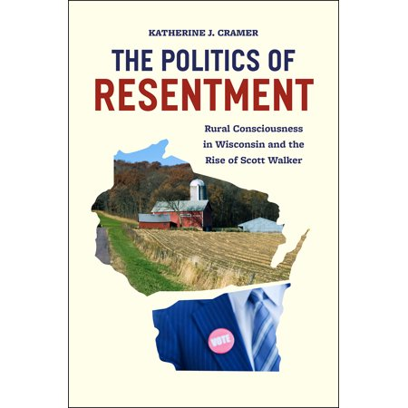 The Politics of Resentment : Rural Consciousness in Wisconsin and the Rise of Scott (Joan Wallach Scott Politics Of The Veil)