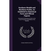 Southern Wealth and Northern Profits, as Exhibited in Statistical Facts and Official Figures : Showing the Necessity of Union to the Future Prosperity and Welfare of the Republic