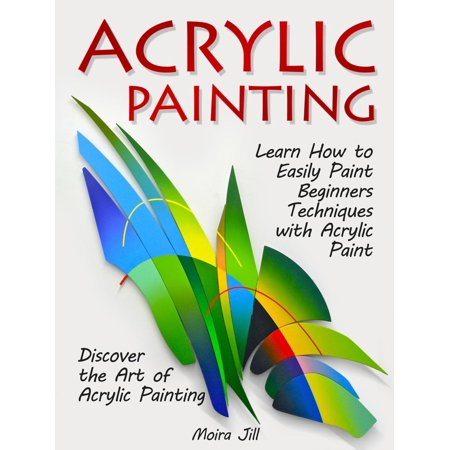 Acrylic Painting: Learn How to Easily Paint Beginners Techniques with Acrylic Paint. Discover the Art of Acrylic Painting - eBook ()