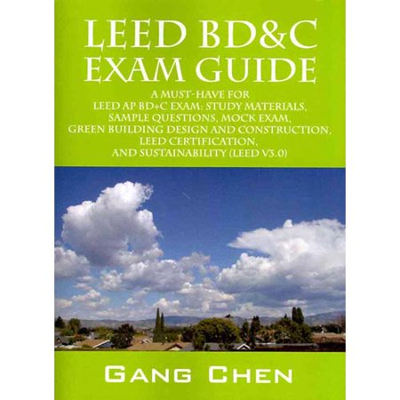 Leed Bd Exam Guide  A Must Have For The Leed Ap Bd C Exam  Study Materials  Sample Questions  Mock Exam  Green Building Design And Construction  Leed Certification  And S