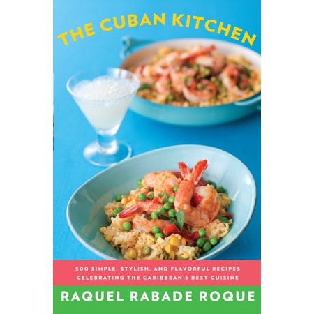 The Cuban Kitchen : 500 Simple, Stylish, and Flavorful Recipes Celebrating the Caribbean's Best