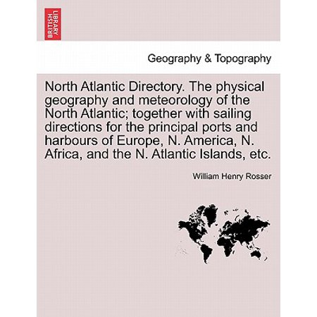 North Atlantic Directory. the Physical Geography and Meteorology of the North Atlantic; Together with Sailing Directions for the Principal Ports and Harbours of Europe, N. America, N. Africa, and the N. Atlantic Islands, (Physical Geography Of Africa South Of The Sahara)