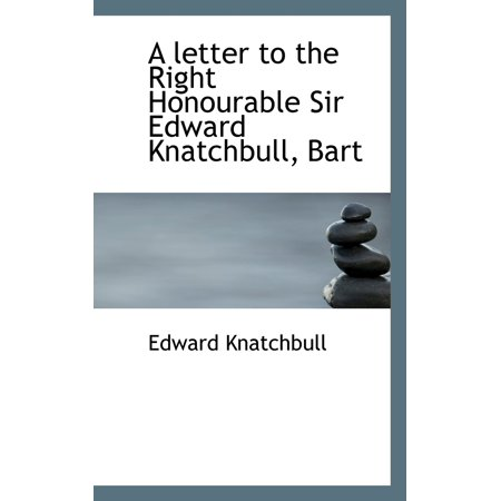 A Letter to the Right Honourable Sir Edward Knatchbull, Bart