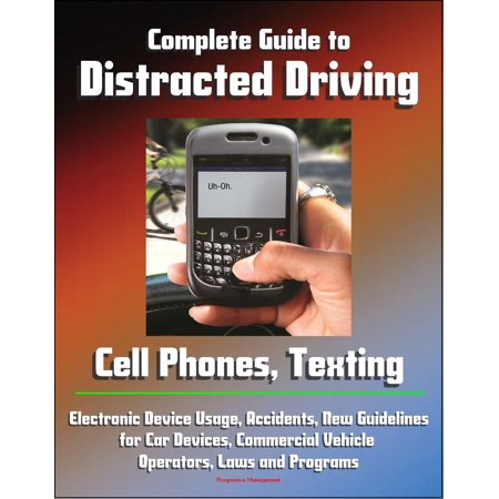 Complete Guide to Distracted Driving: Cell Phones, Texting, Electronic Device Usage, Accidents, New Guidelines for Car Devices, Commercial Vehicle Operators, Laws and Programs - eBook