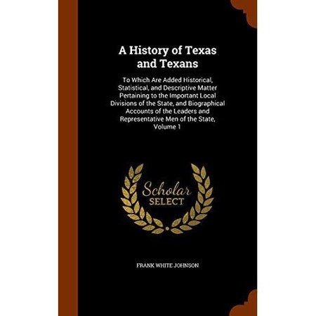 A History Of Texas And Texans  To Which Are Added Historical  Statistical  And Descriptive Matter Pertaining To The Important Local Divisions Of The