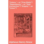 """""""Colony,""""--or """"Free State""""? """"Dependence,""""--or """"Just Connection""""? """"Empire,""""--or """"Union""""? - eBook"""