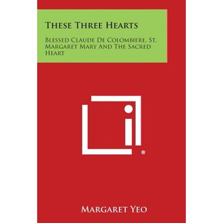These Three Hearts : Blessed Claude de Colombiere, St. Margaret Mary and the Sacred