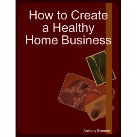 How to Create a Healthy Home Business - eBook