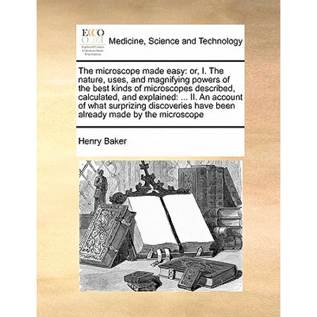 The Microscope Made Easy : Or, I. the Nature, Uses, and Magnifying Powers of the Best Kinds of Microscopes Described, Calculated, and Explained: ... II. an Account of What Surprizing Discoveries Have Been Already Made by the