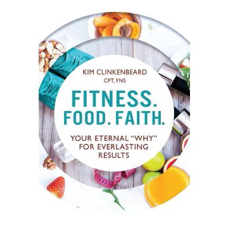 Fitness. Food. Faith. : Your Eternal Why for Everlasting Results