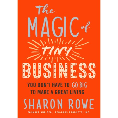 The Magic of Tiny Business : You Don't Have to Go Big to Make a Great