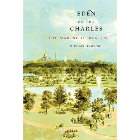 Eden on the Charles : The Making of Boston (The Elusive Eden A New History Of California)