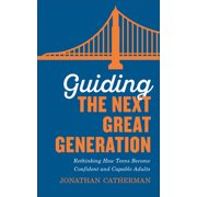 Guiding the Next Great Generation: Rethinking How Teens Become Confident and Capable Adults (Paperback)